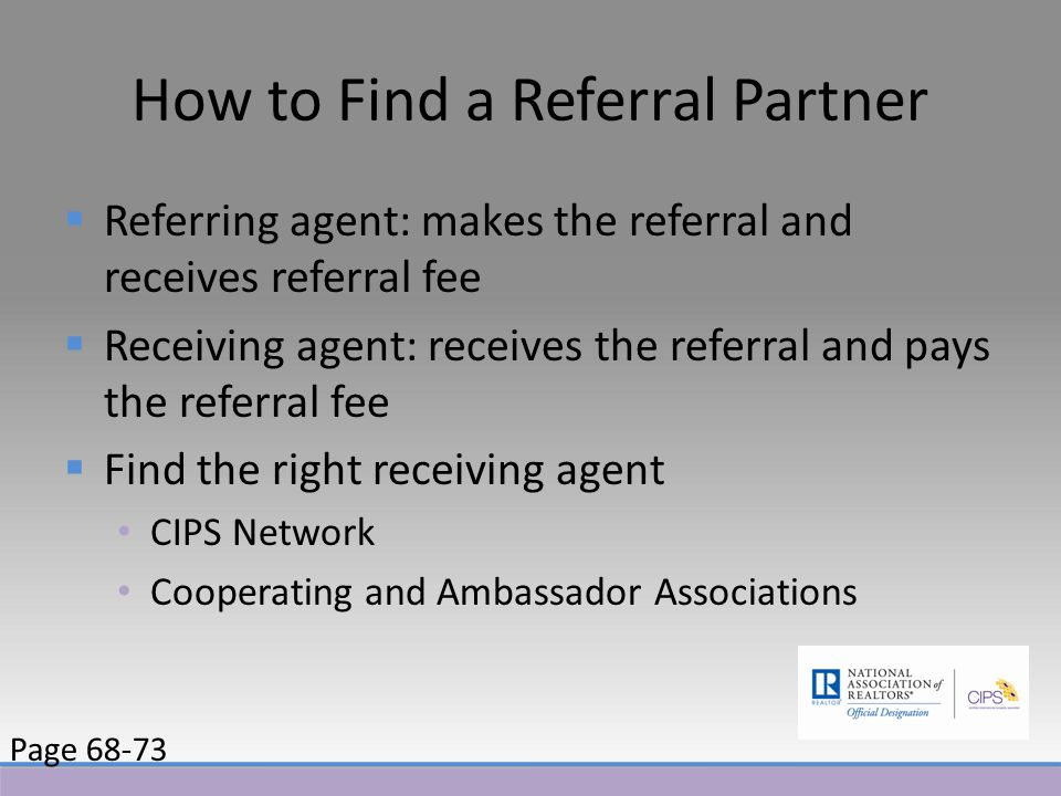 How to Find a Referral Partner  Referring agent: makes the referral and receives referral fee  Receiving agent: receives the referral and pays the referral fee  Find the right receiving agent CIPS Network Cooperating and Ambassador Associations Page 68-73