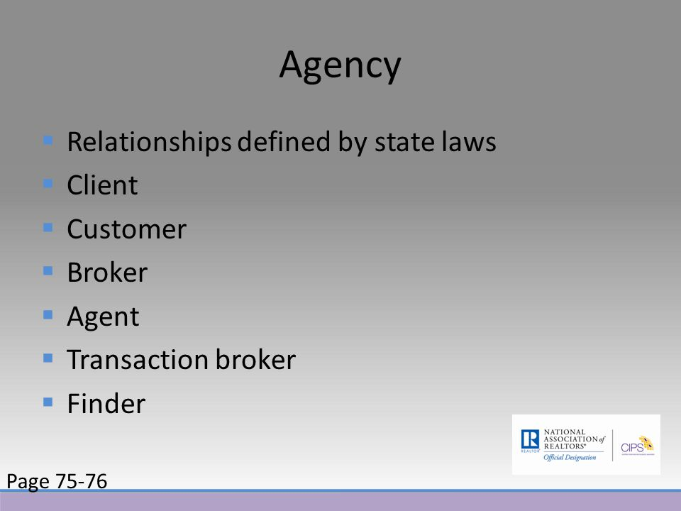 Agency  Relationships defined by state laws  Client  Customer  Broker  Agent  Transaction broker  Finder Page 75-76