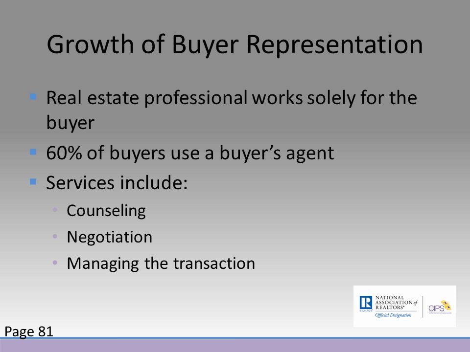 Growth of Buyer Representation  Real estate professional works solely for the buyer  60% of buyers use a buyer's agent  Services include: Counseling Negotiation Managing the transaction Page 81