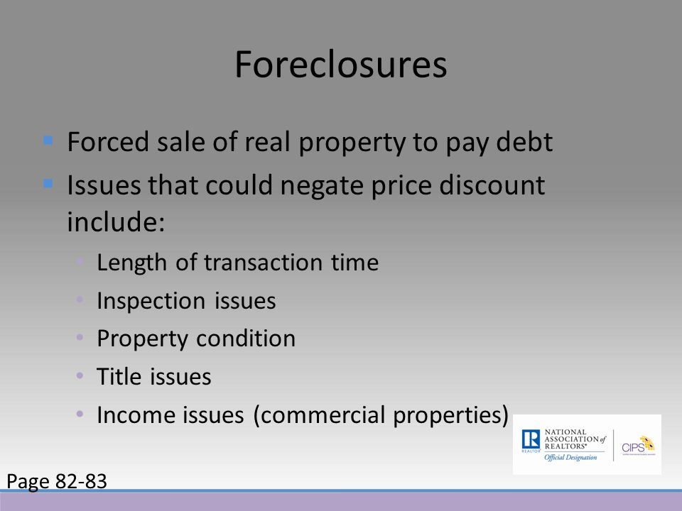 Foreclosures  Forced sale of real property to pay debt  Issues that could negate price discount include: Length of transaction time Inspection issues Property condition Title issues Income issues (commercial properties) Page 82-83