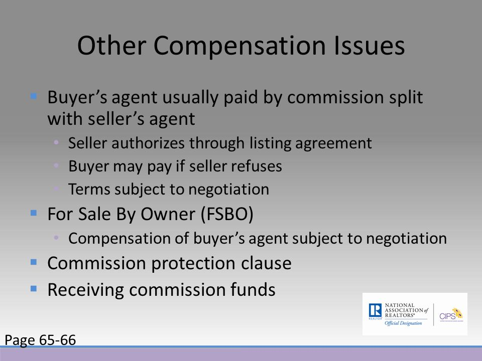 Other Compensation Issues  Buyer's agent usually paid by commission split with seller's agent Seller authorizes through listing agreement Buyer may pay if seller refuses Terms subject to negotiation  For Sale By Owner (FSBO) Compensation of buyer's agent subject to negotiation  Commission protection clause  Receiving commission funds Page 65-66