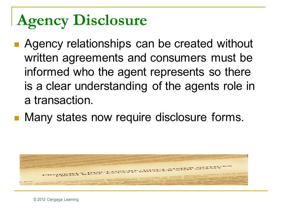 © 2012 Cengage Learning Agency Disclosure Agency relationships can be created without written agreements and consumers must be informed who the agent represents so there is a clear understanding of the agents role in a transaction.