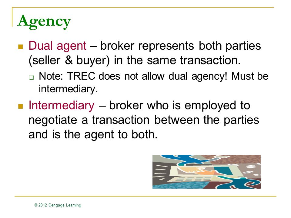 © 2012 Cengage Learning Agency Dual agent – broker represents both parties (seller & buyer) in the same transaction.