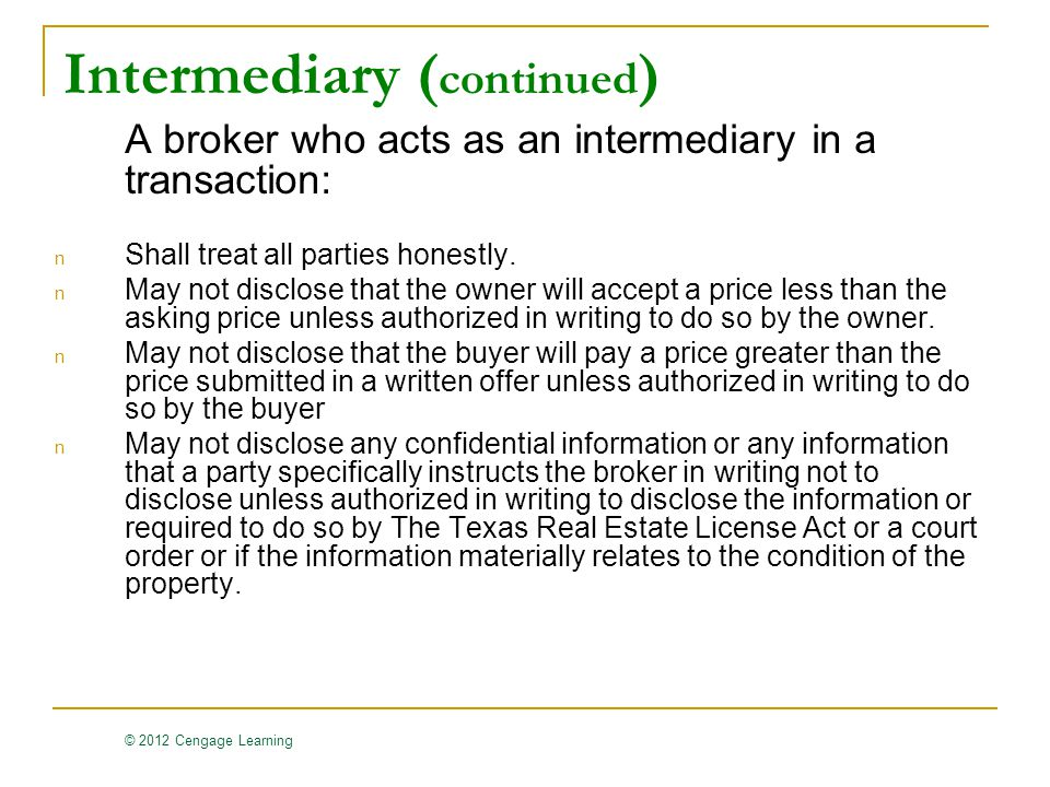 © 2012 Cengage Learning Intermediary ( continued ) A broker who acts as an intermediary in a transaction: n Shall treat all parties honestly.