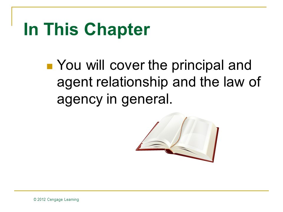 © 2012 Cengage Learning In This Chapter You will cover the principal and agent relationship and the law of agency in general.