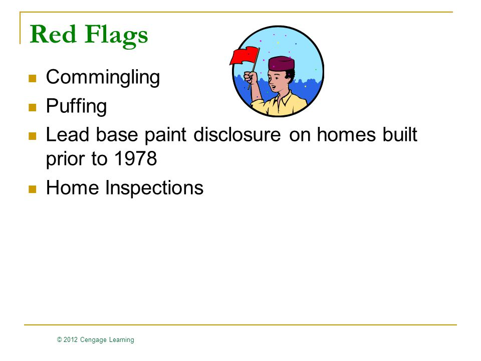 © 2012 Cengage Learning Red Flags Commingling Puffing Lead base paint disclosure on homes built prior to 1978 Home Inspections