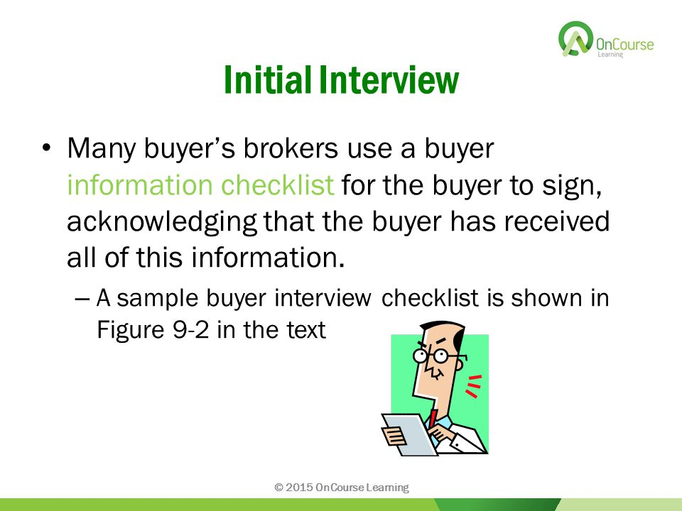 Initial Interview Many buyer's brokers use a buyer information checklist for the buyer to sign, acknowledging that the buyer has received all of this information.