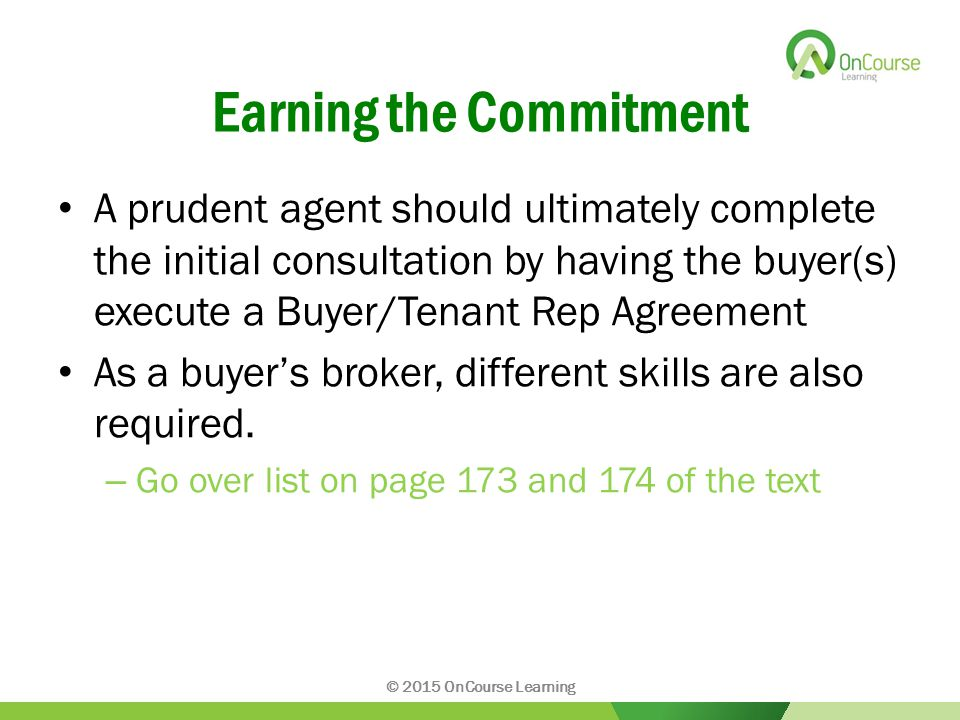 Earning the Commitment A prudent agent should ultimately complete the initial consultation by having the buyer(s) execute a Buyer/Tenant Rep Agreement As a buyer's broker, different skills are also required.