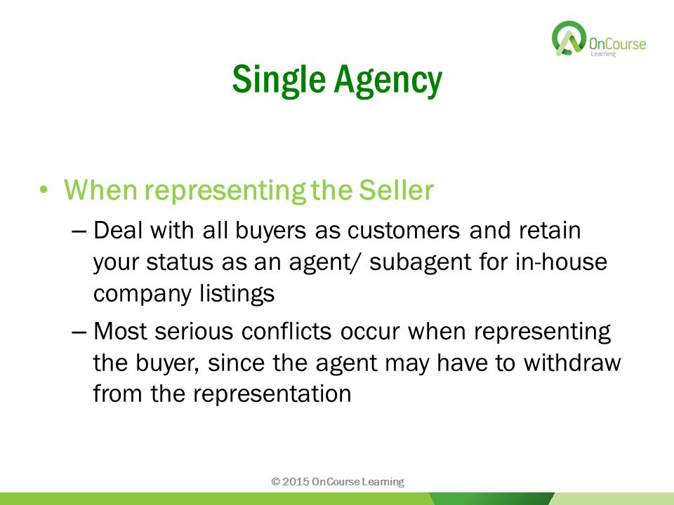 Single Agency When representing the Seller – Deal with all buyers as customers and retain your status as an agent/ subagent for in-house company listings – Most serious conflicts occur when representing the buyer, since the agent may have to withdraw from the representation © 2015 OnCourse Learning
