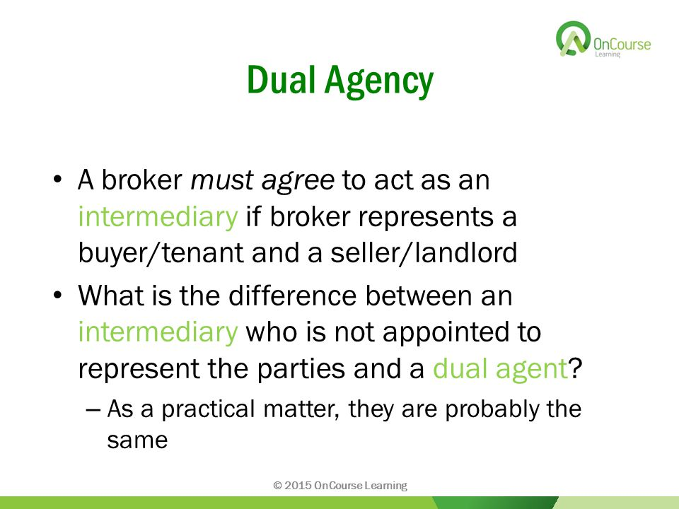 Dual Agency A broker must agree to act as an intermediary if broker represents a buyer/tenant and a seller/landlord What is the difference between an intermediary who is not appointed to represent the parties and a dual agent.