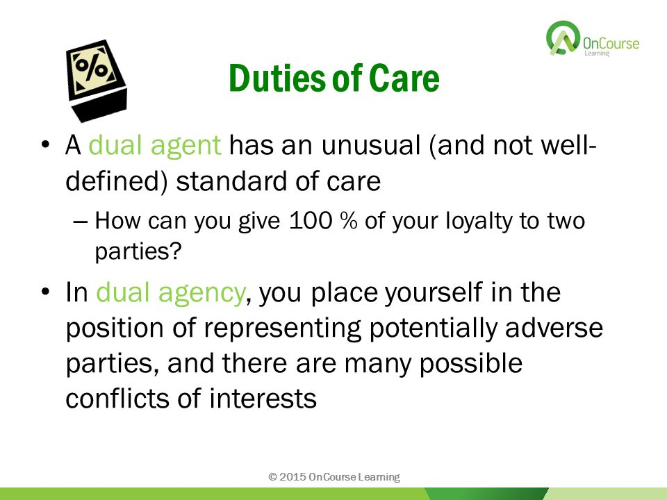 Duties of Care A dual agent has an unusual (and not well- defined) standard of care – How can you give 100 % of your loyalty to two parties.
