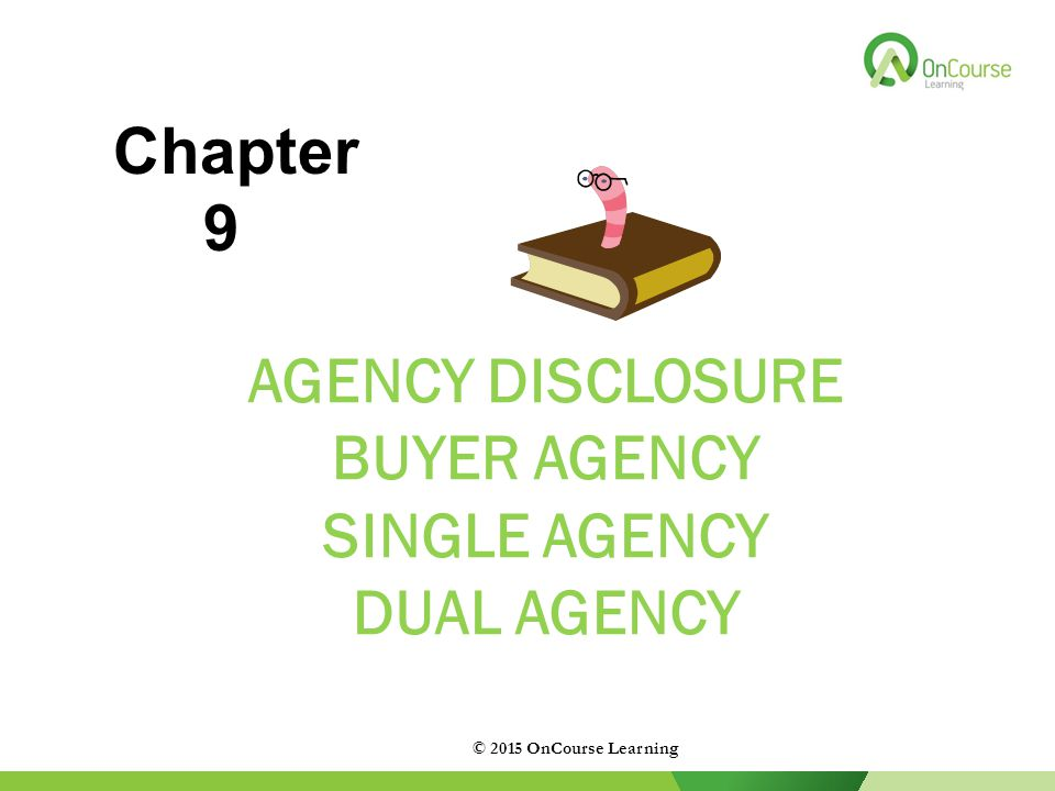 AGENCY DISCLOSURE BUYER AGENCY SINGLE AGENCY DUAL AGENCY © 2015 OnCourse Learning Chapter 9