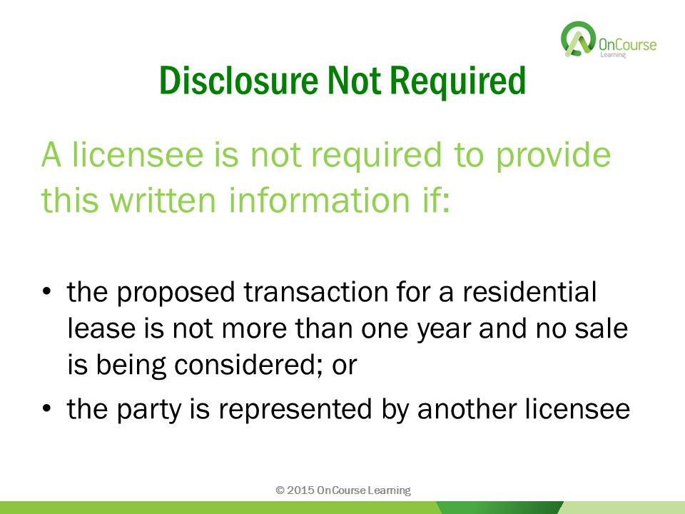 Disclosure Not Required A licensee is not required to provide this written information if: the proposed transaction for a residential lease is not more than one year and no sale is being considered; or the party is represented by another licensee © 2015 OnCourse Learning