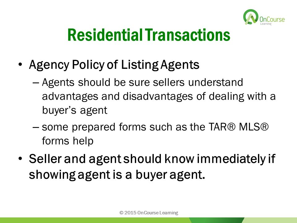 Residential Transactions Agency Policy of Listing Agents – Agents should be sure sellers understand advantages and disadvantages of dealing with a buyer's agent – some prepared forms such as the TAR® MLS® forms help Seller and agent should know immediately if showing agent is a buyer agent.