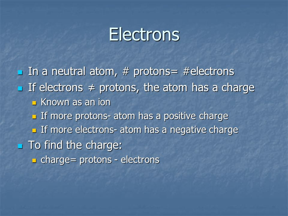 Electrons If electrons ≠ protons, the atom has a charge If electrons ≠ protons, the atom has a charge Known as an ion Known as an ion If more protons- atom has a positive charge If more protons- atom has a positive charge If more electrons- atom has a negative charge If more electrons- atom has a negative charge To find the charge: To find the charge: charge= protons - electrons charge= protons - electrons