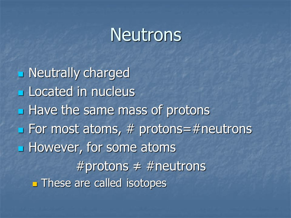 Neutrons Neutrally charged Neutrally charged Located in nucleus Located in nucleus Have the same mass of protons Have the same mass of protons For most atoms, # protons=#neutrons For most atoms, # protons=#neutrons However, for some atoms However, for some atoms #protons ≠ #neutrons These are called isotopes These are called isotopes