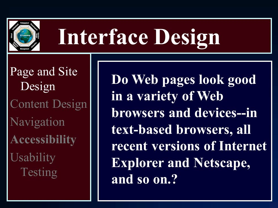Interface Design Page and Site Design Content Design Navigation Accessibility Usability Testing Do Web pages look good in a variety of Web browsers and devices--in text-based browsers, all recent versions of Internet Explorer and Netscape, and so on.
