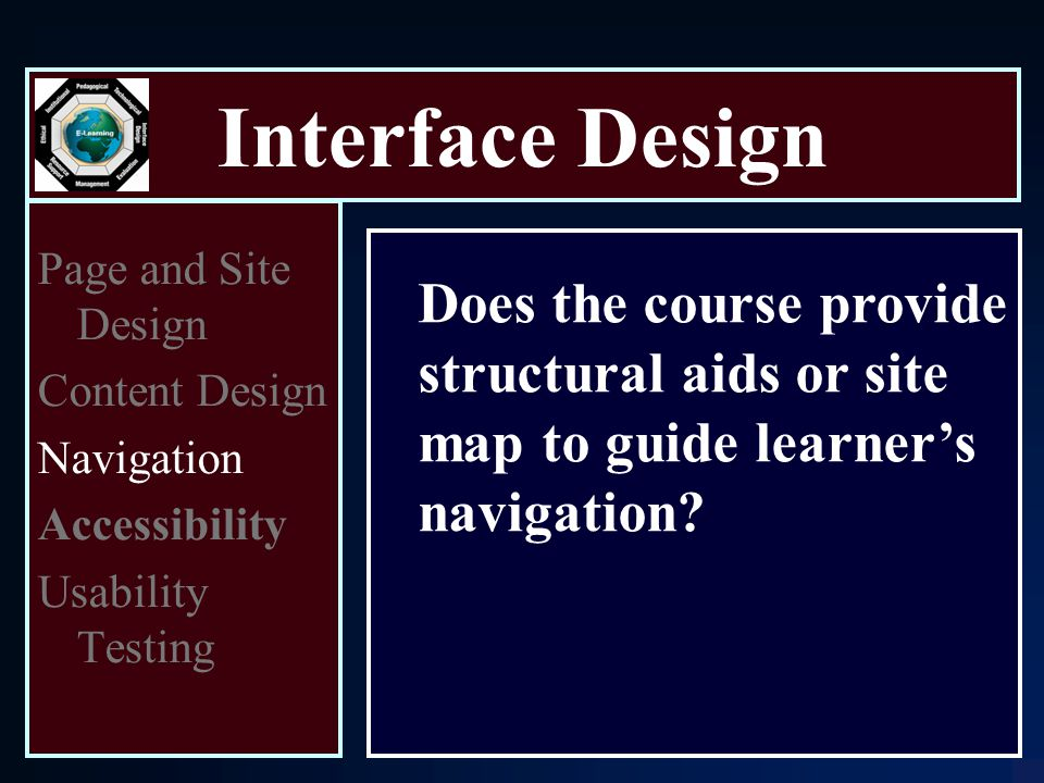 Interface Design Page and Site Design Content Design Navigation Accessibility Usability Testing Does the course provide structural aids or site map to guide learner's navigation