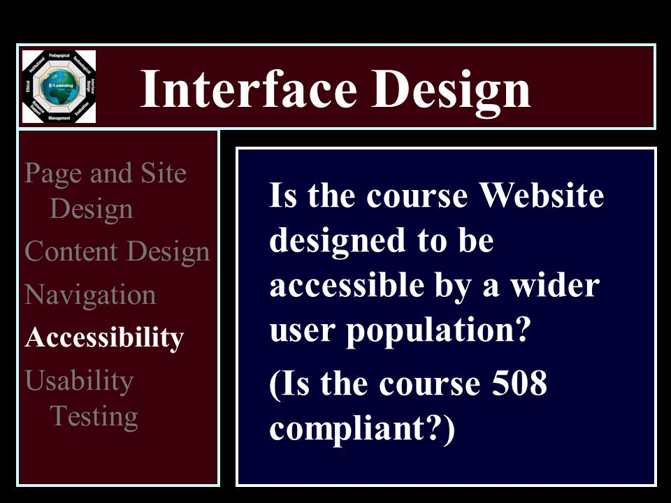 Interface Design Page and Site Design Content Design Navigation Accessibility Usability Testing Is the course Website designed to be accessible by a wider user population.