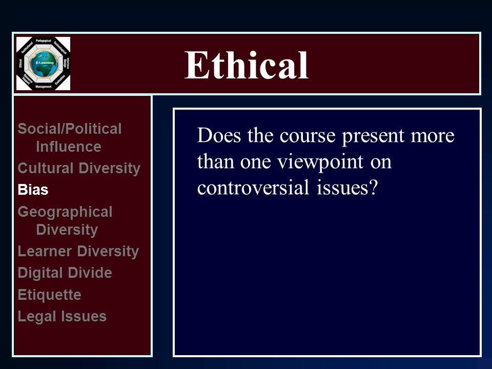 Ethical Social/Political Influence Cultural Diversity Bias Geographical Diversity Learner Diversity Digital Divide Etiquette Legal Issues Does the course present more than one viewpoint on controversial issues