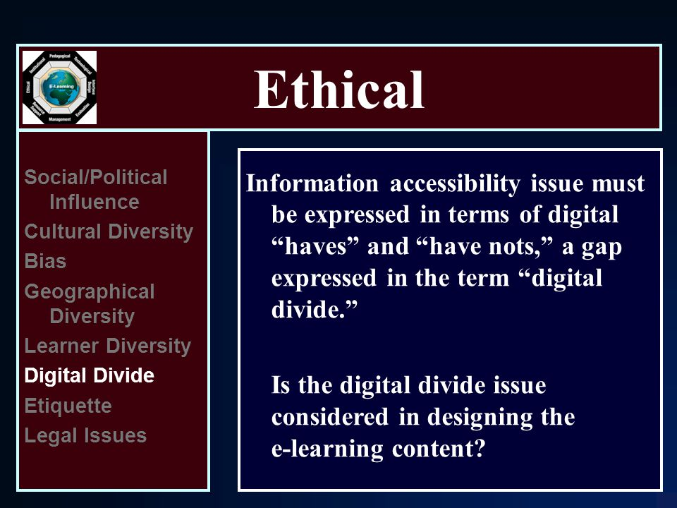 Ethical Social/Political Influence Cultural Diversity Bias Geographical Diversity Learner Diversity Digital Divide Etiquette Legal Issues Information accessibility issue must be expressed in terms of digital haves and have nots, a gap expressed in the term digital divide. Is the digital divide issue considered in designing the e ‑ learning content