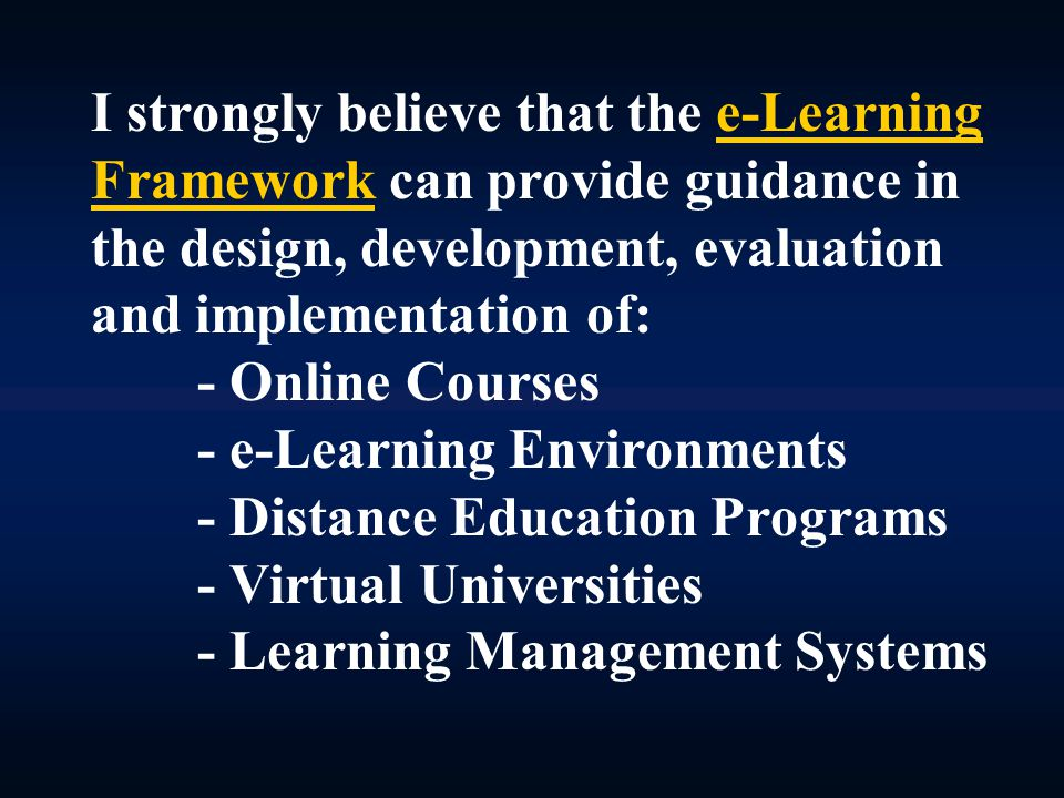 I strongly believe that the e-Learning Framework can provide guidance in the design, development, evaluation and implementation of: - Online Courses - e-Learning Environments - Distance Education Programs - Virtual Universities - Learning Management Systems