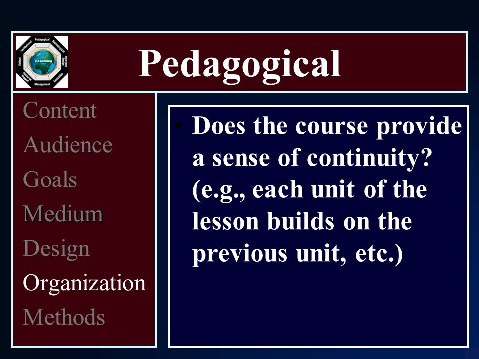 Pedagogical Content Audience Goals Medium Design Organization Methods Does the course provide a sense of continuity.