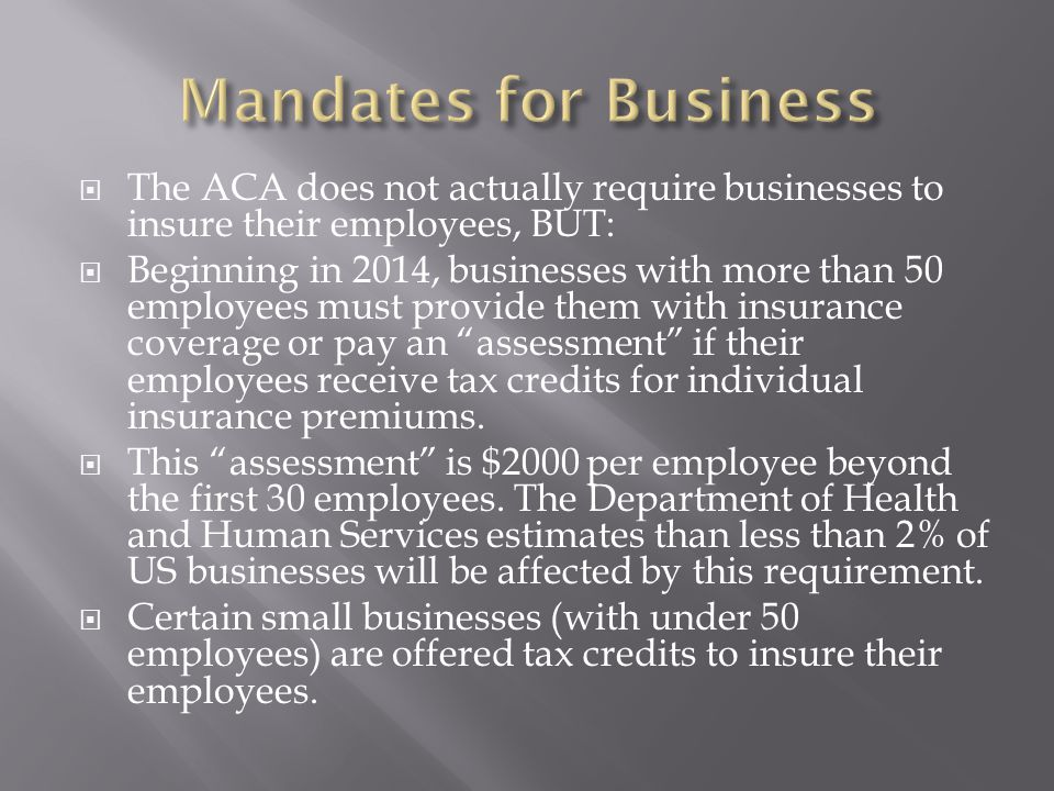  The ACA does not actually require businesses to insure their employees, BUT:  Beginning in 2014, businesses with more than 50 employees must provide them with insurance coverage or pay an assessment if their employees receive tax credits for individual insurance premiums.