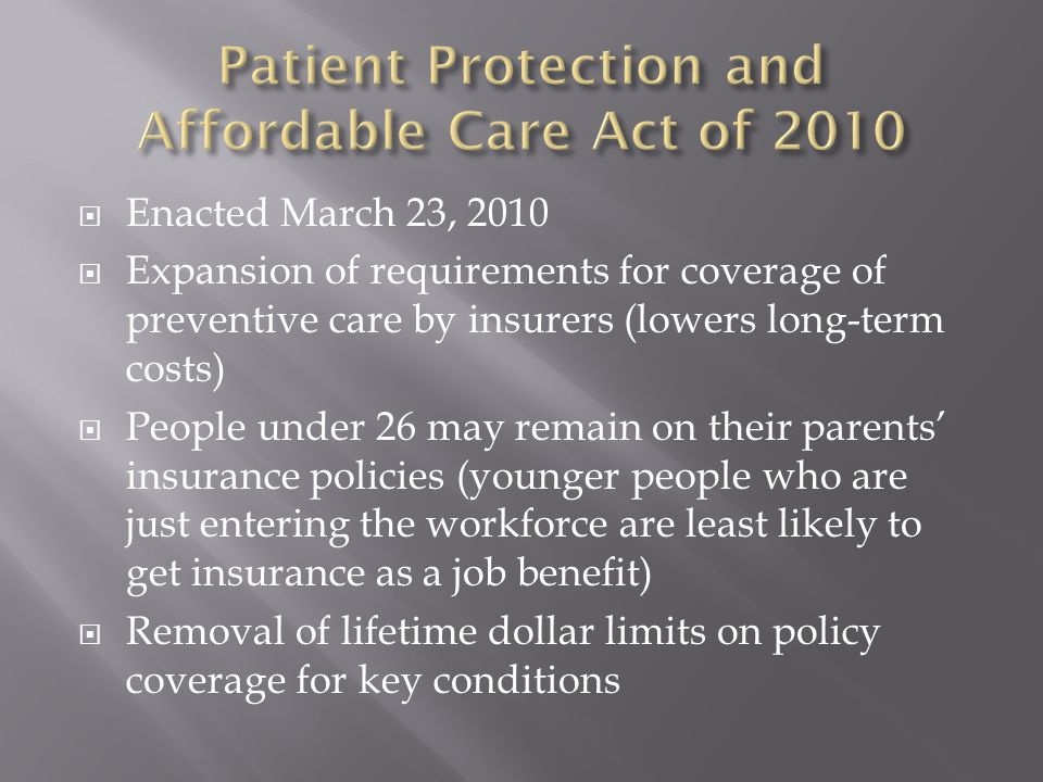  Enacted March 23, 2010  Expansion of requirements for coverage of preventive care by insurers (lowers long-term costs)  People under 26 may remain on their parents' insurance policies (younger people who are just entering the workforce are least likely to get insurance as a job benefit)  Removal of lifetime dollar limits on policy coverage for key conditions