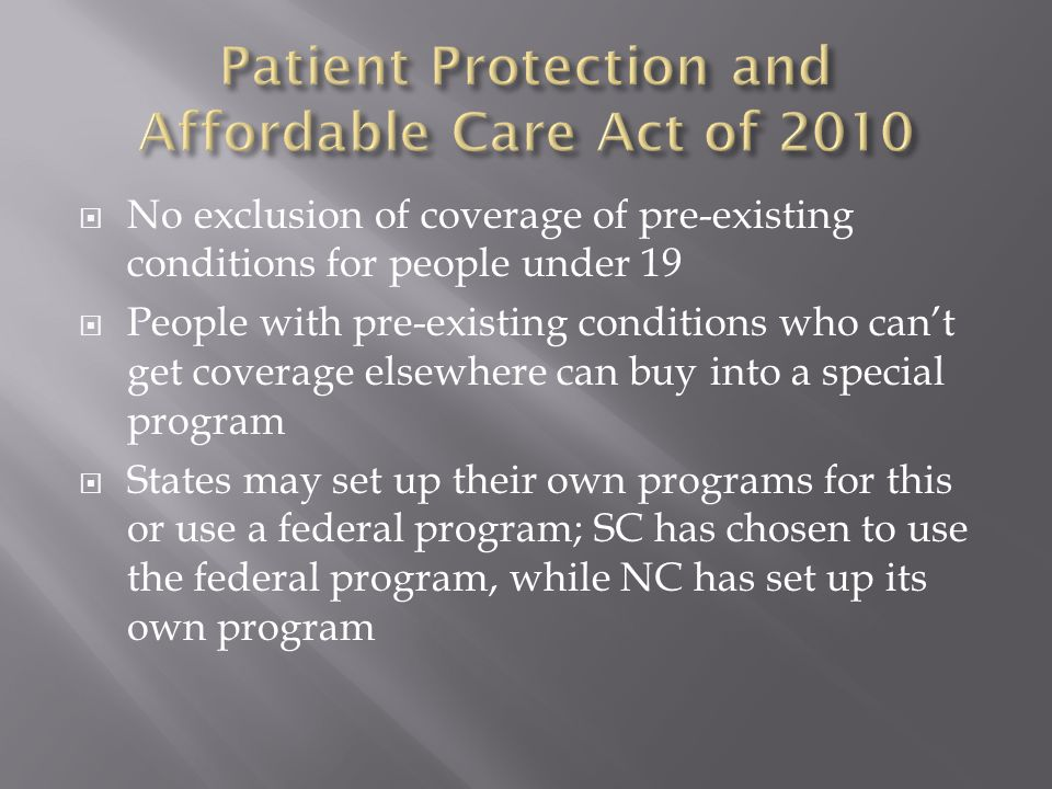  No exclusion of coverage of pre-existing conditions for people under 19  People with pre-existing conditions who can't get coverage elsewhere can buy into a special program  States may set up their own programs for this or use a federal program; SC has chosen to use the federal program, while NC has set up its own program