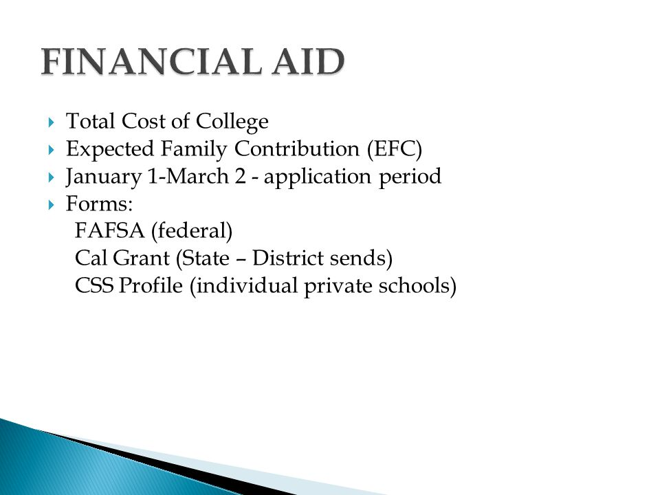  Total Cost of College  Expected Family Contribution (EFC)  January 1-March 2 - application period  Forms: FAFSA (federal) Cal Grant (State – District sends) CSS Profile (individual private schools)