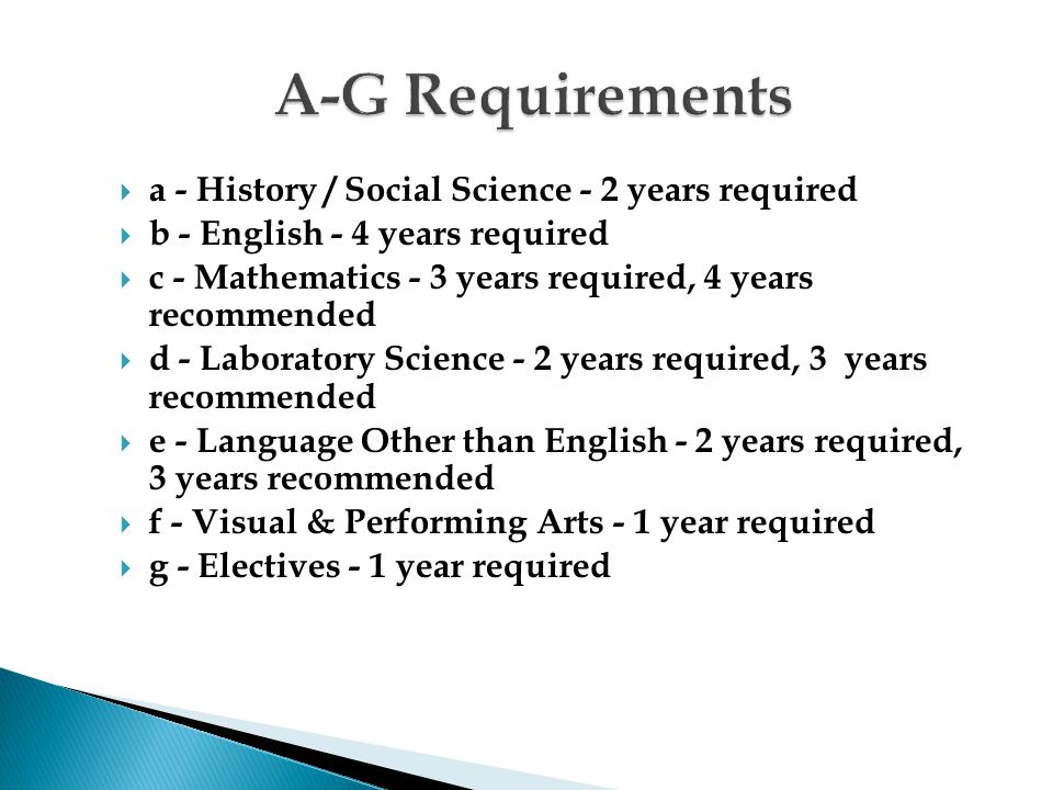  a - History / Social Science - 2 years required  b - English - 4 years required  c - Mathematics - 3 years required, 4 years recommended  d - Laboratory Science - 2 years required, 3 years recommended  e - Language Other than English - 2 years required, 3 years recommended  f - Visual & Performing Arts - 1 year required  g - Electives - 1 year required
