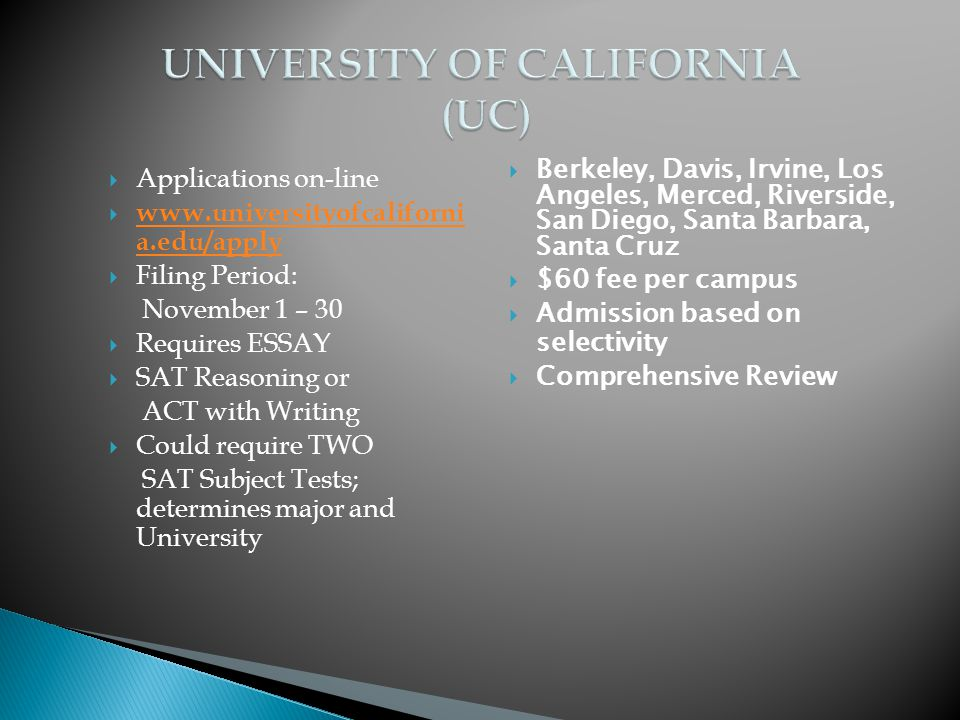  Applications on-line    a.edu/apply   a.edu/apply  Filing Period: November 1 – 30  Requires ESSAY  SAT Reasoning or ACT with Writing  Could require TWO SAT Subject Tests; determines major and University  Berkeley, Davis, Irvine, Los Angeles, Merced, Riverside, San Diego, Santa Barbara, Santa Cruz  $60 fee per campus  Admission based on selectivity  Comprehensive Review