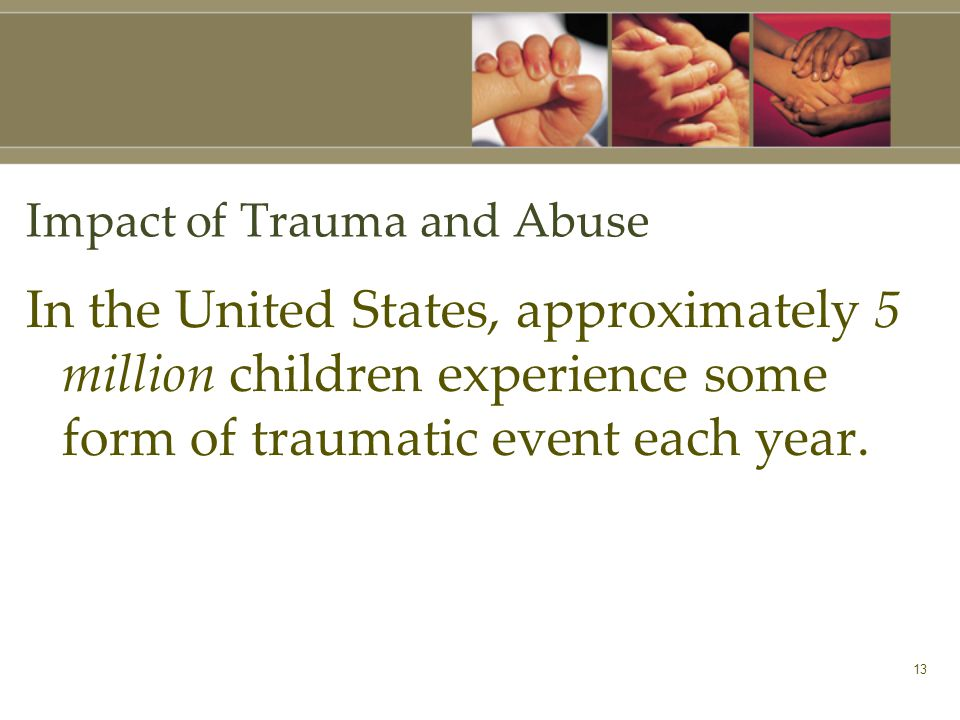 13 Impact of Trauma and Abuse In the United States, approximately 5 million children experience some form of traumatic event each year.