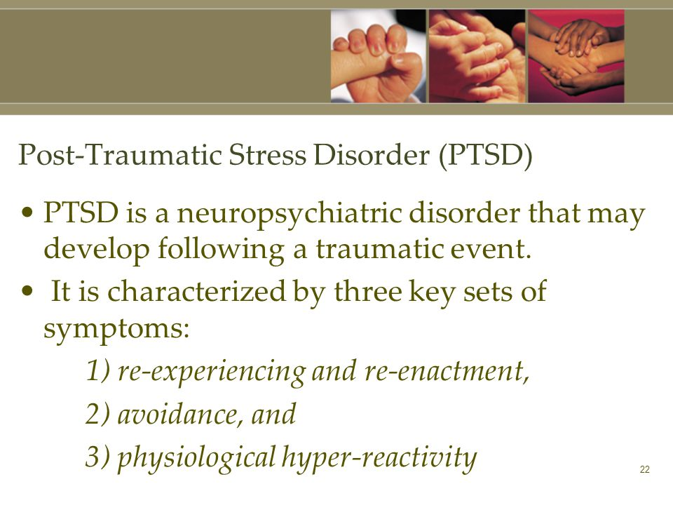 22 Post-Traumatic Stress Disorder (PTSD) PTSD is a neuropsychiatric disorder that may develop following a traumatic event.