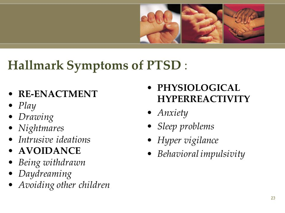 23 Hallmark Symptoms of PTSD : RE-ENACTMENT Play Drawing Nightmares Intrusive ideations AVOIDANCE Being withdrawn Daydreaming Avoiding other children PHYSIOLOGICAL HYPERREACTIVITY Anxiety Sleep problems Hyper vigilance Behavioral impulsivity
