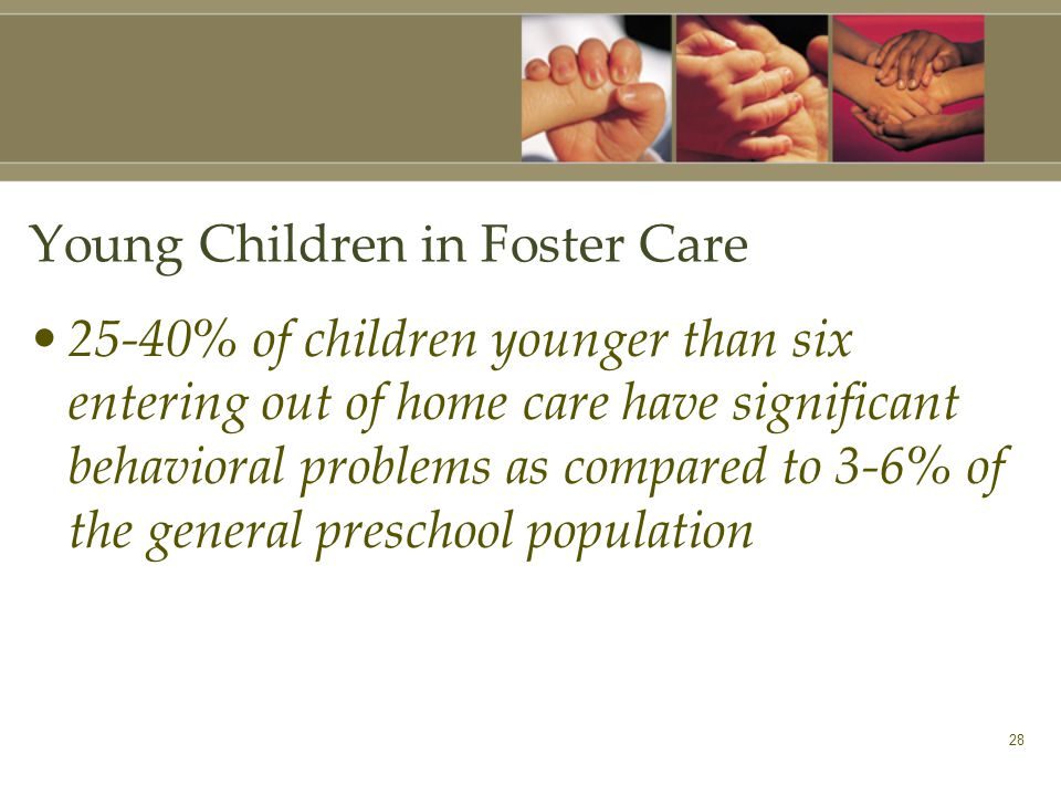 28 Young Children in Foster Care 25-40% of children younger than six entering out of home care have significant behavioral problems as compared to 3-6% of the general preschool population
