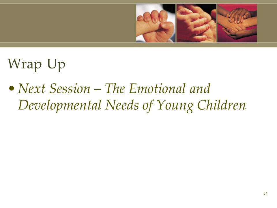 31 Wrap Up Next Session – The Emotional and Developmental Needs of Young Children