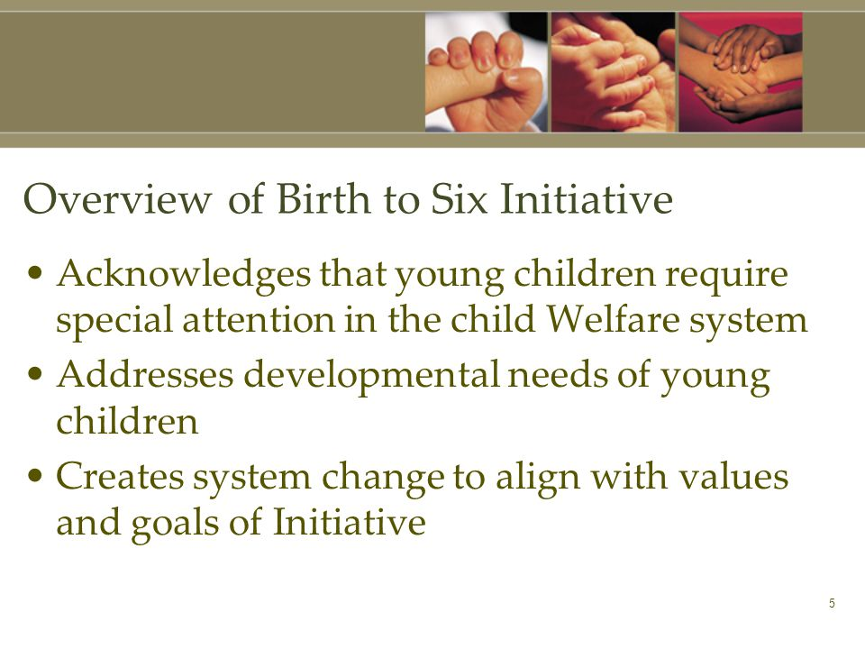 5 Overview of Birth to Six Initiative Acknowledges that young children require special attention in the child Welfare system Addresses developmental needs of young children Creates system change to align with values and goals of Initiative