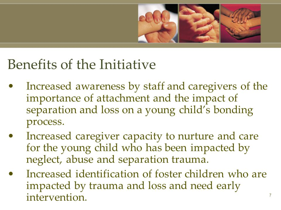 7 Benefits of the Initiative Increased awareness by staff and caregivers of the importance of attachment and the impact of separation and loss on a young child's bonding process.