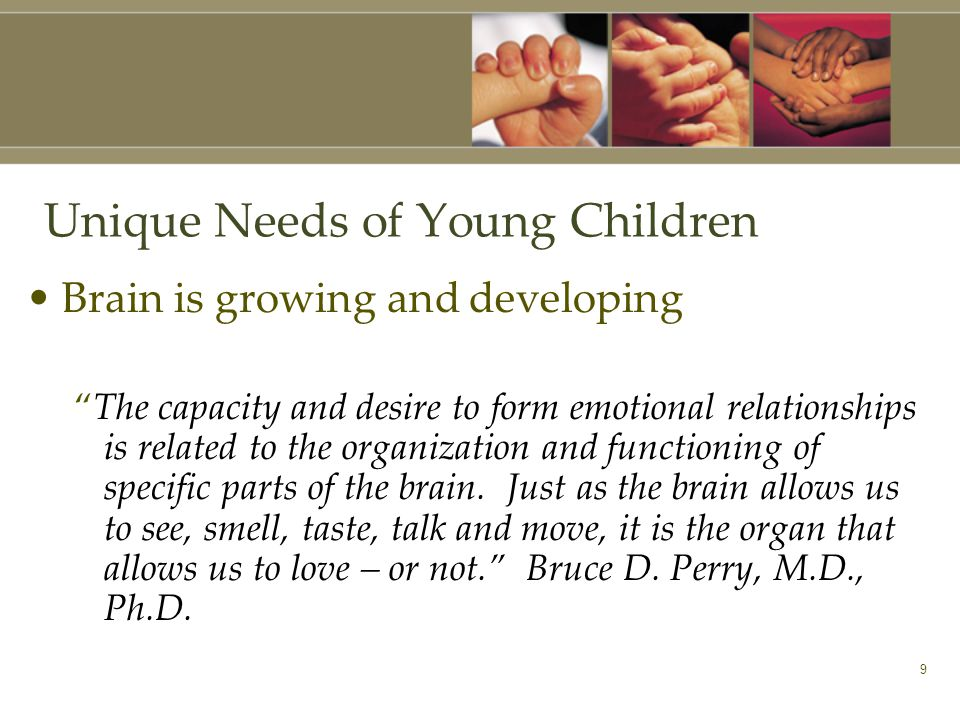 9 Unique Needs of Young Children Brain is growing and developing The capacity and desire to form emotional relationships is related to the organization and functioning of specific parts of the brain.