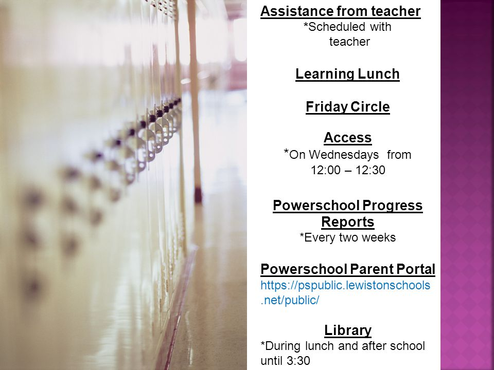 Assistance from teacher *Scheduled with teacher Learning Lunch Friday Circle Access * On Wednesdays from 12:00 – 12:30 Powerschool Progress Reports *Every two weeks Powerschool Parent Portal   Library *During lunch and after school until 3:30