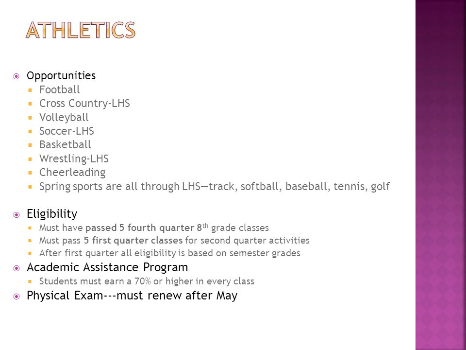 Opportunities  Football  Cross Country-LHS  Volleyball  Soccer-LHS  Basketball  Wrestling-LHS  Cheerleading  Spring sports are all through LHS—track, softball, baseball, tennis, golf  Eligibility  Must have passed 5 fourth quarter 8 th grade classes  Must pass 5 first quarter classes for second quarter activities  After first quarter all eligibility is based on semester grades  Academic Assistance Program  Students must earn a 70% or higher in every class  Physical Exam---must renew after May