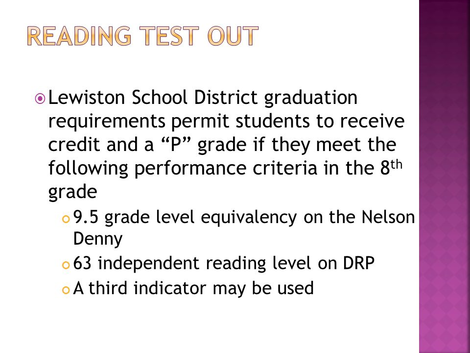  Lewiston School District graduation requirements permit students to receive credit and a P grade if they meet the following performance criteria in the 8 th grade 9.5 grade level equivalency on the Nelson Denny 63 independent reading level on DRP A third indicator may be used