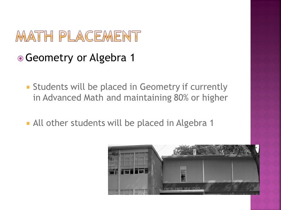  Geometry or Algebra 1  Students will be placed in Geometry if currently in Advanced Math and maintaining 80% or higher  All other students will be placed in Algebra 1