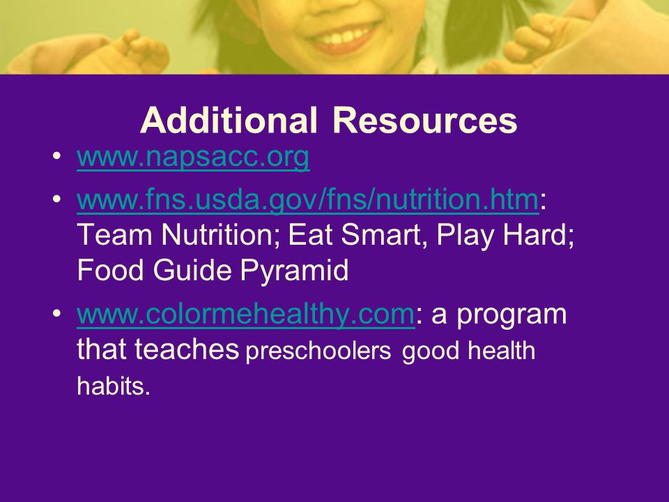 Additional Resources     Team Nutrition; Eat Smart, Play Hard; Food Guide Pyramidwww.fns.usda.gov/fns/nutrition.htm   a program that teaches preschoolers good health habits.