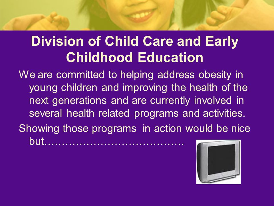 Division of Child Care and Early Childhood Education We are committed to helping address obesity in young children and improving the health of the next generations and are currently involved in several health related programs and activities.