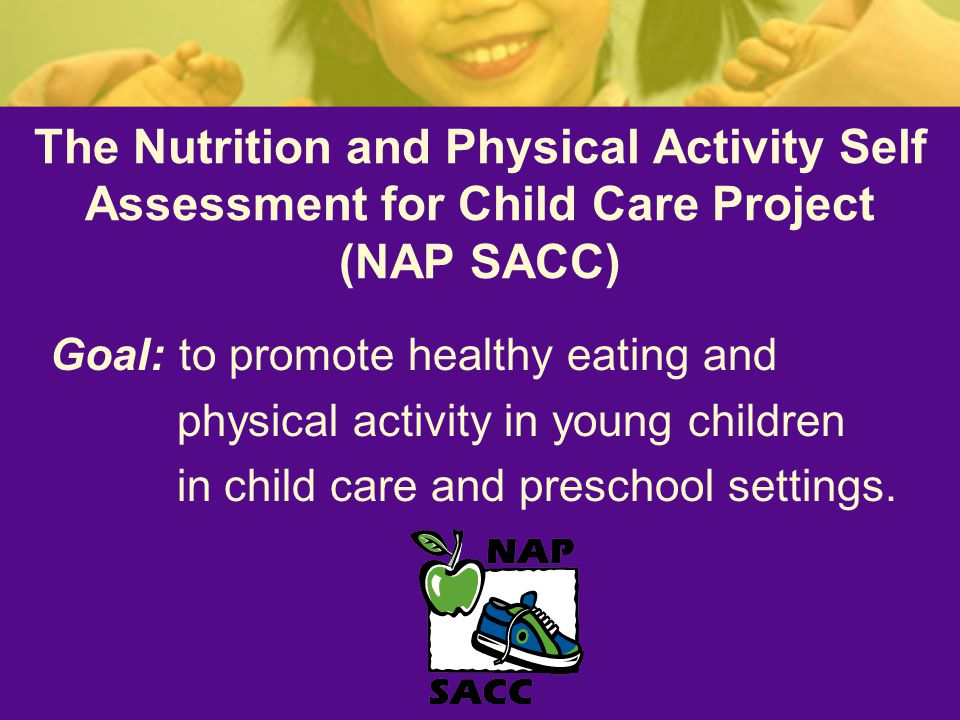 The Nutrition and Physical Activity Self Assessment for Child Care Project (NAP SACC) Goal: to promote healthy eating and physical activity in young children in child care and preschool settings.
