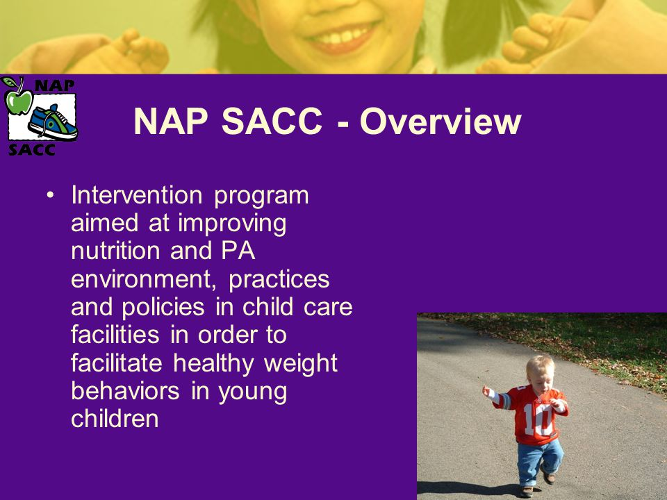 NAP SACC - Overview Intervention program aimed at improving nutrition and PA environment, practices and policies in child care facilities in order to facilitate healthy weight behaviors in young children