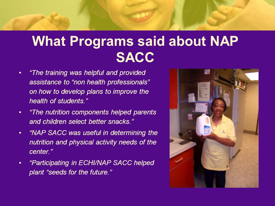What Programs said about NAP SACC The training was helpful and provided assistance to non health professionals on how to develop plans to improve the health of students. The nutrition components helped parents and children select better snacks. NAP SACC was useful in determining the nutrition and physical activity needs of the center. Participating in ECHI/NAP SACC helped plant seeds for the future.